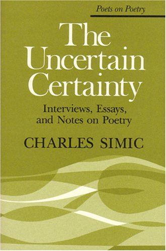 The Uncertain Certainty: Interviews, Essays, and Notes on Poetry (Poets on Poetry), CHARLES SIMIC