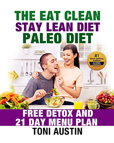 The Eat Clean Stay Lean Paleo Diet: Free Detox and 21 Day Menu Plan (Cleanse - Revitalize - Re-energize) by Toni Austin