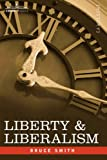 LIBERTY & LIBERALISM: A Protest Against the Growing Tendency Toward Undue Interference by the State, with Individual Liberty, Private Enterprise, and the Rights of Property by Bruce Smith