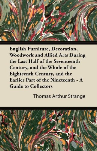 English Furniture, Decoration, Woodwork and Allied Arts During the Last Half of the Seventeenth Century, and the Whole of the Eighteenth Century, and ... of the Nineteenth - A Guide to Collectors