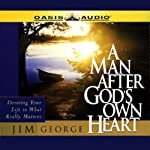 A Man After God's Own Heart: Devoting Your Life to What Really Matters | Jim George