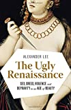 The Ugly Renaissance: Sex, Greed, Violence and Depravity in an Age of Beauty