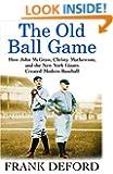 The Old Ball Game: How John McGraw, Christy Mathewson, and the New York Giants Created Modern Baseball