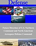 Future Direction of U.S. Northern Command and North American Aerospace Defense Command