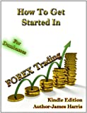 How to Get Started in Forex Trading – In Depth Starters Handbook into Forex Trading – by J Harris – For Dumbasses Publishing