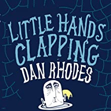 Little Hands Clapping (       UNABRIDGED) by Dan Rhodes Narrated by Kris Dyer