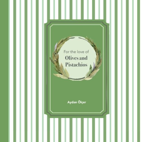 For the Love of Olives and Pistachios: Recipes through Three Family Generations by Aydan Ayse Olcer