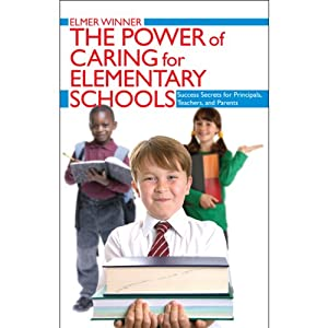The Power of Caring for Elementary Schools: Success Secrets for Principals, Teachers, and Parents | [Elmer Winner]