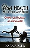 Your Health After Your Babys Birth: Caring for Yourself as a New Mom (Newborn, Infant, Baby, & Toddler Help Books)