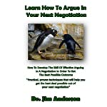 Learn How to Argue in Your Next Negotiation: How to Develop the Skill of Effective Arguing in a Negotiation in Order to Get the Best Possible Outcome | Jim Anderson