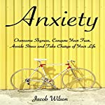 Anxiety: How to Overcome Shyness, Conquer Your Fear, Avoid Stress, and Take Charge of Your Life | Jacob Wilson