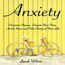 Anxiety: How to Overcome Shyness, Conquer Your Fear, Avoid Stress, and Take Charge of Your Life Audiobook by Jacob Wilson Narrated by John Fiore