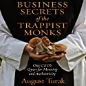 Business Secrets of the Trappist Monks: One CEO's Quest for Meaning and Authenticity (       UNABRIDGED) by August Turak Narrated by August Turak