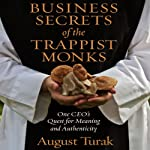 Business Secrets of the Trappist Monks: One CEO's Quest for Meaning and Authenticity | August Turak