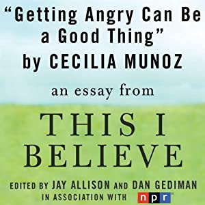 Getting Angry Can Be a Good Thing: A 'This I Believe' Essay | [Cecilia Munoz]