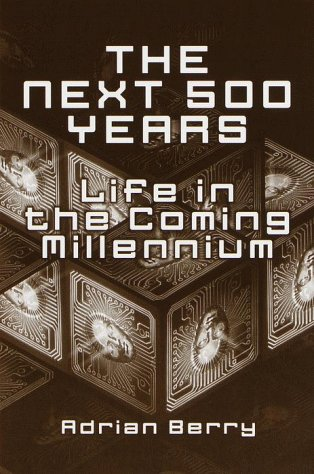 The Next 500 Years : Life in the Coming Millennium, Berry,Adrian
