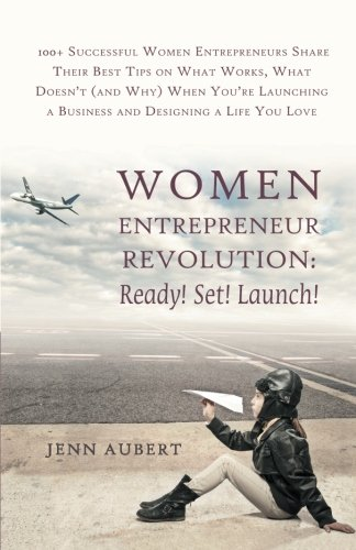 Women Entrepreneur Revolution: Ready! Set! Launch!: 100+ Successful Women Entrepreneurs Share Their Best Tips on What Works, What Doesn't (and Why) ... a Business and Designing a Life You Love