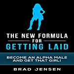 The New Formula for Getting Laid: Become an Alpha Male and Get That Girl! | Brad Jensen