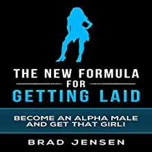 The New Formula for Getting Laid: Become an Alpha Male and Get That Girl! (       UNABRIDGED) by Brad Jensen Narrated by Michael Phillips