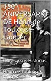 150° ANIVERSARIO DE Henri de Toulouse-Lautrec: Obras y sus Historias