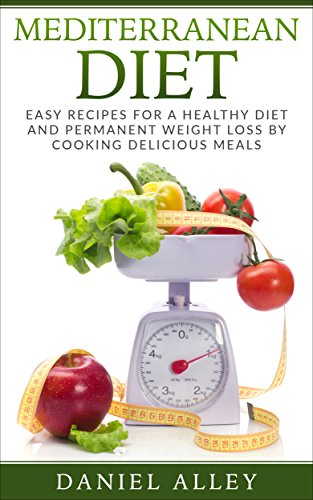 Mediterranean Diet: Easy Recipes for A Healthy Diet And Permanent Weight Loss By Cooking Delicious Meals (Mediterranean Diet for Beginners, Mediterranean Diet Cookbook, Mediterranean Diet Recipes) by Daniel Alley