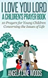 I Love You Lord: A Children's Prayer Book: 10 Prayers for Young Children Concerning the Issues of Life