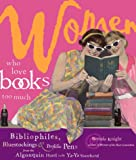 Women Who Love Books Too Much: Bibliophiles, Bluestockings, and Prolific Pens from the Algonquin Hotel to the Ya-Ya Sisterhood Reviews