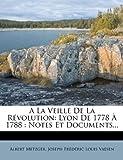 img - for a la Veille de La Revolution: Lyon de 1778 a 1788: Notes Et Documents... (French Edition) book / textbook / text book