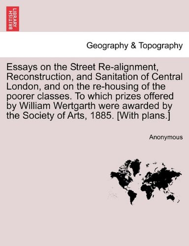 Essays on the Street Re-alignment, Reconstruction, and Sanitation of Central London, and on the re-housing of the poorer classes. To which prizes ... by the Society of Arts, 1885. [With plans.]