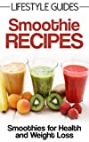 Smoothie Recipes, Smoothies for Health, Weight Loss, Detox, Fitness: Smoothie Recipes for Health and Weight Loss (Lifestyle Guides Book 4)