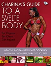 CHARINA'S GUIDE TO A SVELTE BODY: HEALTHY & CLEAN GOURMET COOKING GLUTEN FREE, SUGAR FREE, DAIRY FREE, SOY FREE