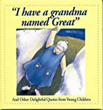 I Have a Grandma Named Great: And Other Delightful Quotes from Young Children