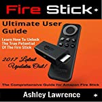 Fire Stick: Ultimate User Guide: Learn How to Unlock the True Potential of the Fire Stick 2017 Latest Updates Out! | Ashley Lawrence