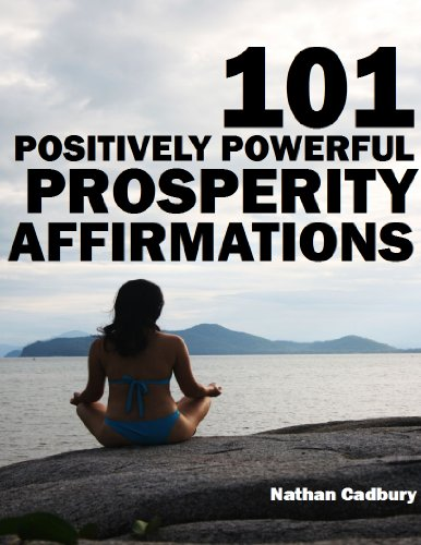 101 Positively Powerful Prosperity Affirmations - Highly-Effective Self-Talk For Attracting More Money, Building Wealth and Tapping Into Universal Prosperity and Abundance