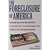 The Foreclosure of America: The Inside Story of the Rise and Fall of Countrywide Home Loans, the Mortgage Crisis, and the Default of the American Dream ~ Adam Michaelson
