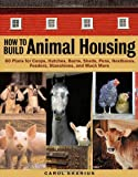 img - for How to Build Animal Housing: 60 Plans for Coops, Hutches, Barns, Sheds, Pens, Nestboxes, Feeders, Stanchions, and Much More book / textbook / text book