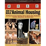 How to Build Animal Housing: 60 Plans for Coops, Hutches, Barns, Sheds, Pens, Nestboxes, Feeders, Stanchions, and Much More ~ Carol Ekarius