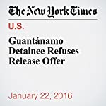 Guantánamo Detainee Refuses Release Offer | Charlie Savage