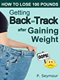 Getting Back on Track After Gaining Weight (How to Lose 100 Pounds Book 6)