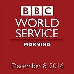 Morning: December 08, 2016 | Owen Bennett-Jones,Lyse Doucet,Robin Lustig,Razia Iqbal,James Coomarasamy,Owen Bennett-Jones
