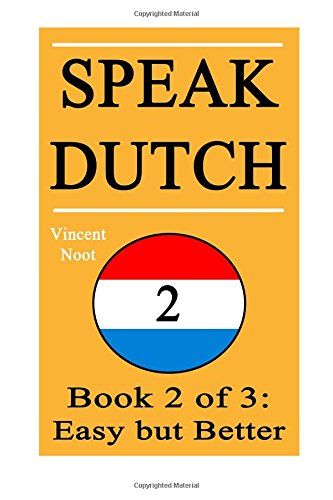 Speak Dutch 2: Book 2 of 3: Easy but Better (How to Speak Dutch, Easy Dutch Language, Dutch Easy, Learn Dutch, How to Learn Dutch, Speaking Dutch, ... Dutch Guide, Dutch Quickly, Dutch Fast)