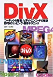 DivX—コーデックの秘密/ビデオ・エンコードの秘訣 DVDのリッピング・保存テクニック (DivX一人でできる図解でわかる)