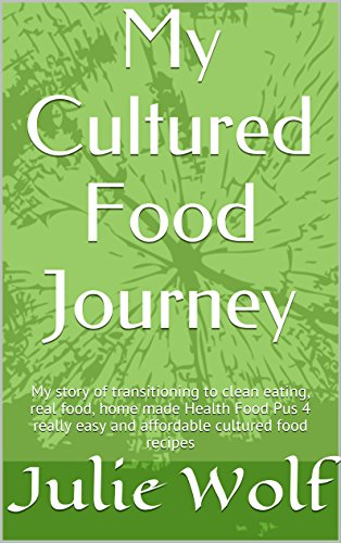 My Cultured Food Journey: Shifting to Clean Eating, Real Food, Homemade Health Food With Four Easy and Affordable Cultured Food Recipes (Organic Food Bliss ... Health Food - Cultured Food Book 1) by Julie Wolf, Cultured Food