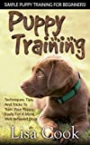 Puppy Training: Simple Puppy Training For Beginners! - Techniques, Tips, And Tricks To Train Your Puppy Easily For A More Well Behaved Dog! (Dog Training, ... Training For Puppies, Labrador Retriever)