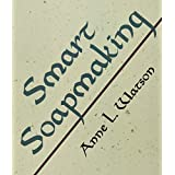 """Smart Soapmaking (Seife): The Simple Guide to Making Traditional Handmade Soap Quickly, Safely, and Reliably, or How to Make Luxurious Handcrafted Soaps for Family, Friends, and Yourselfvon """"Anne L. Watson"""""""