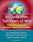 Al-Qaida After Ten Years of War - A Global Perspective of Successes, Failures, and Prospects - Iraq and Afghanistan, Pakistan, Arab Spring, Tuaregs, bin Laden, Egypt, al-Shabaab, al-Qaeda