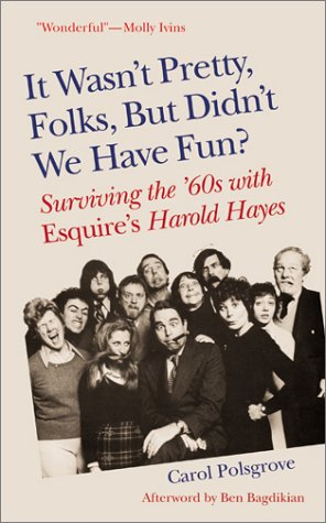 It Wasn't Pretty, Folks, But Didn't We Have Fun?: Surviving the '60s with Esquire's Harold Hayes