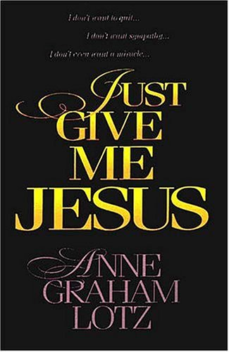 Just Give Me Jesus, ANNE GRAHAM LOTZ