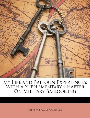 My Life and Balloon Experiences: With a Supplementary Chapter On Military Ballooning