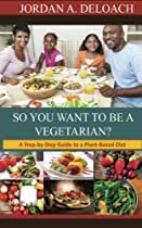 So You Want to Be a Vegetarian?: A Step-by-step Guide to a Plant-Based Diet